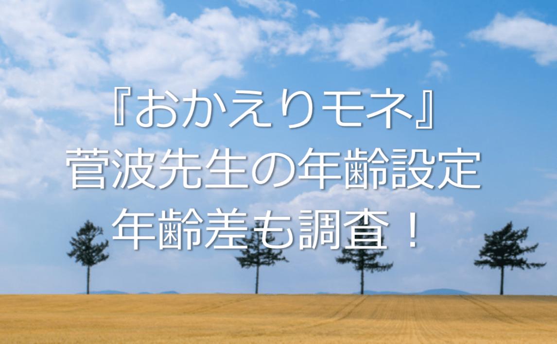 『おかえりモネ』菅波先生の年齢設定は何歳?菅波とモネの年齢差も調査!